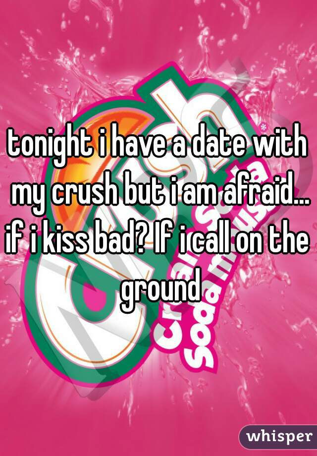 tonight i have a date with my crush but i am afraid... if i kiss bad? If i call on the ground