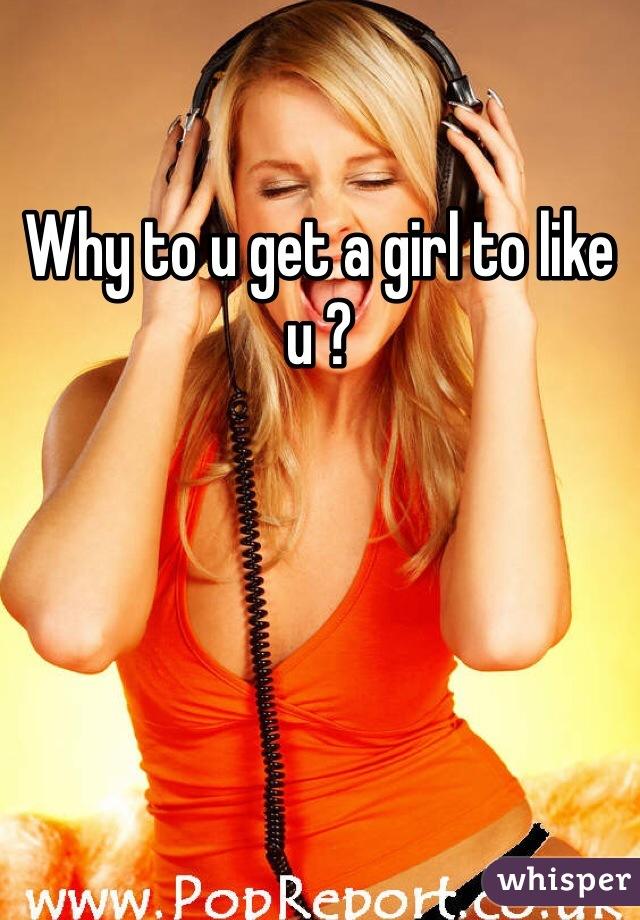 Why to u get a girl to like u ?