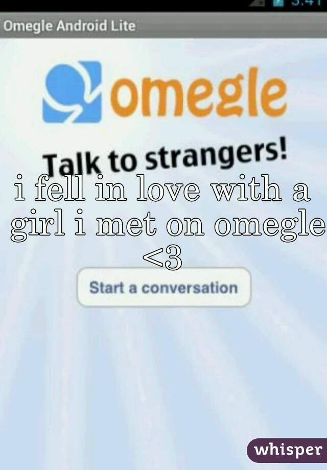 i fell in love with a girl i met on omegle <3
