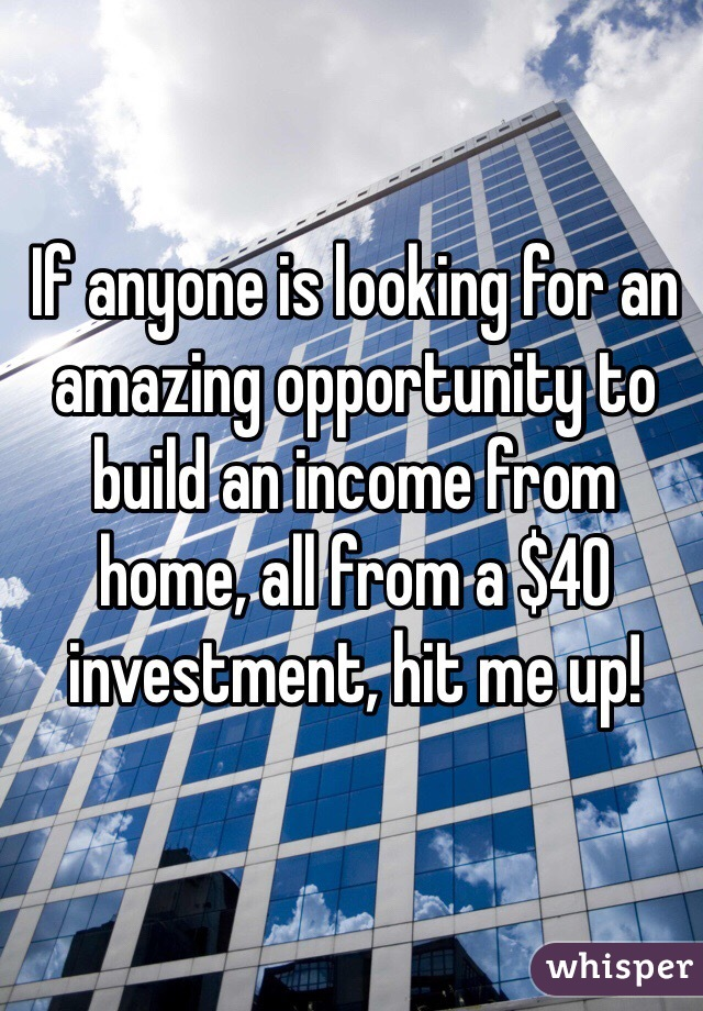 If anyone is looking for an amazing opportunity to build an income from home, all from a $40 investment, hit me up!