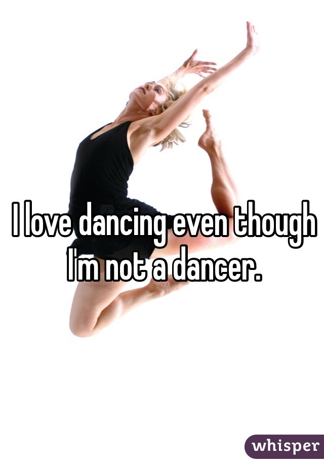 I love dancing even though I'm not a dancer.