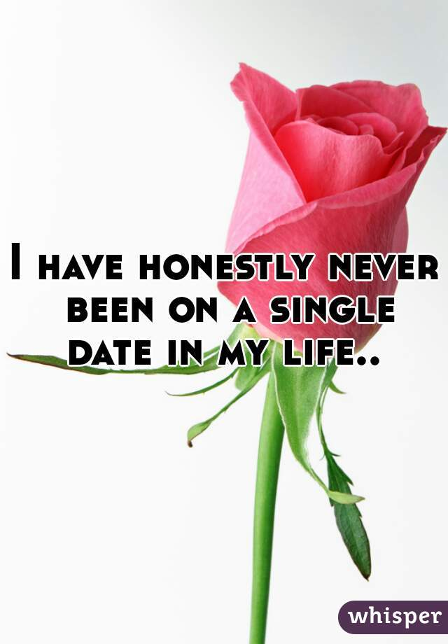 I have honestly never been on a single date in my life..