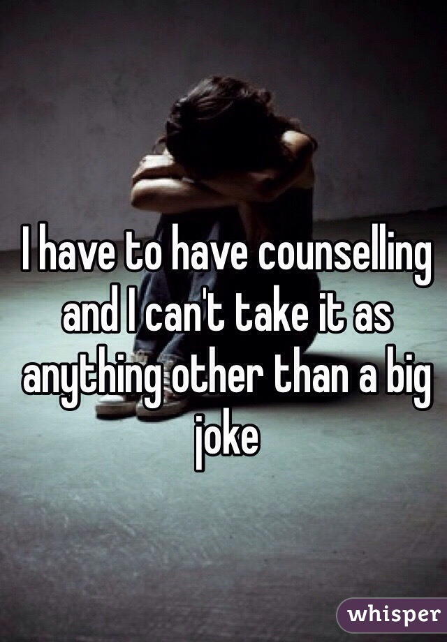 I have to have counselling and I can't take it as anything other than a big joke