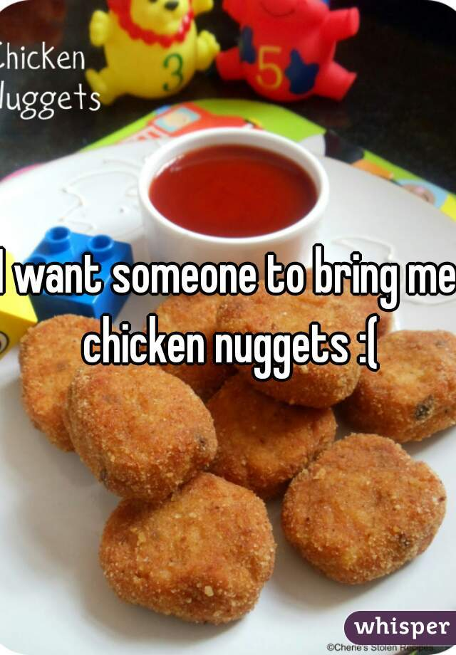 I want someone to bring me chicken nuggets :(