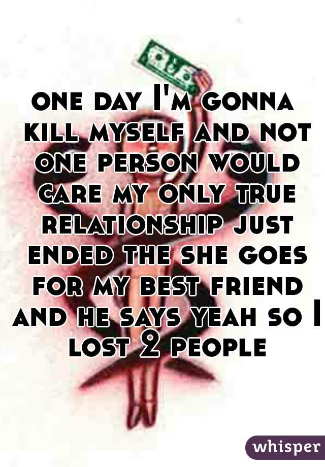 one day I'm gonna kill myself and not one person would care my only true relationship just ended the she goes for my best friend and he says yeah so I lost 2 people