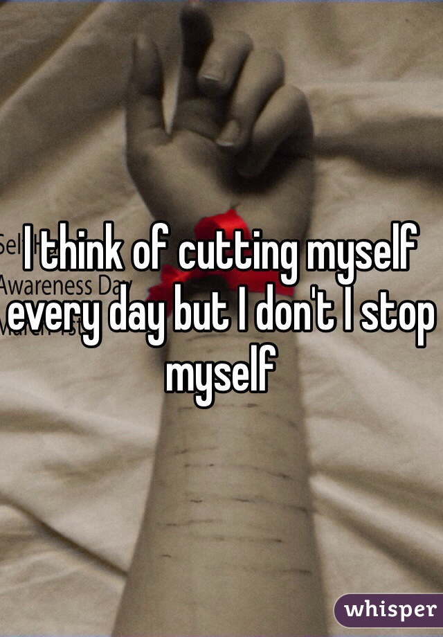I think of cutting myself every day but I don't I stop myself