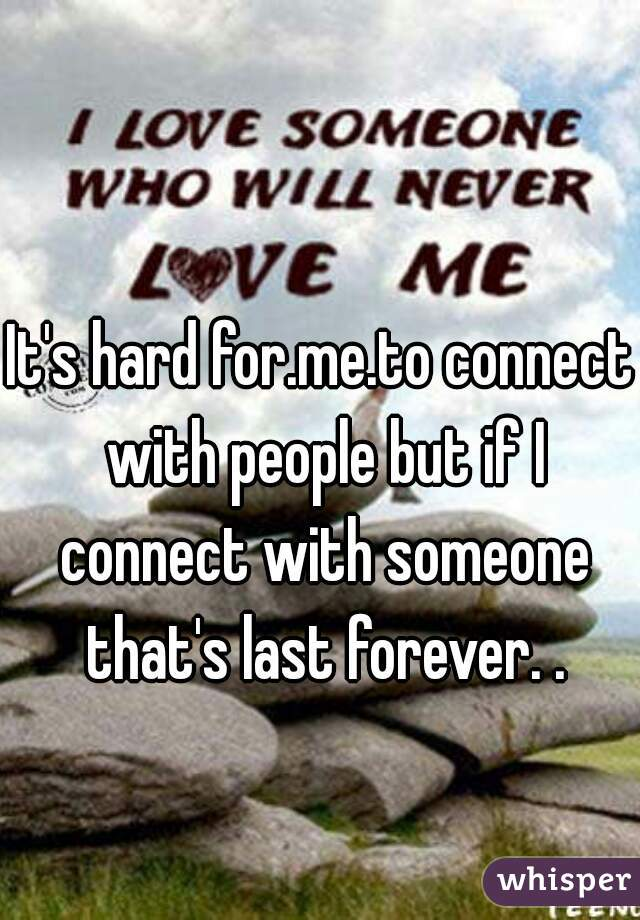 It's hard for.me.to connect with people but if I connect with someone that's last forever. .