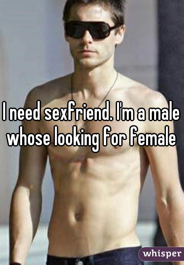 I need sexfriend. I'm a male whose looking for female