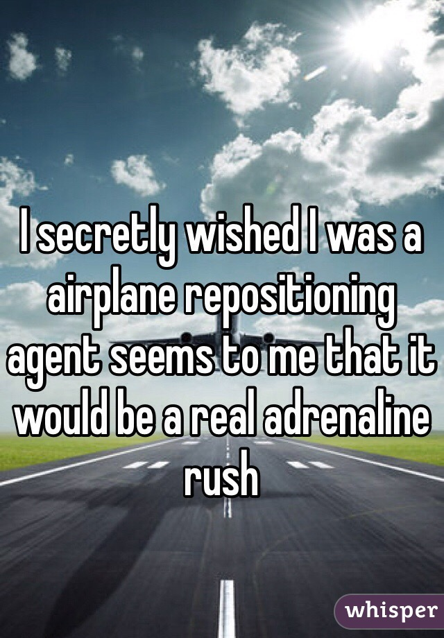 I secretly wished I was a airplane repositioning agent seems to me that it would be a real adrenaline rush