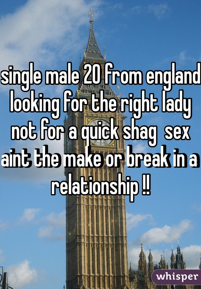 single male 20 from england looking for the right lady not for a quick shag  sex aint the make or break in a relationship !!
