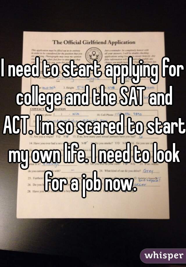 I need to start applying for college and the SAT and ACT. I'm so scared to start my own life. I need to look for a job now.