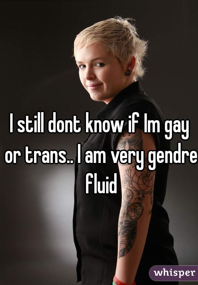 I still dont know if Im gay or trans.. I am very gendre fluid