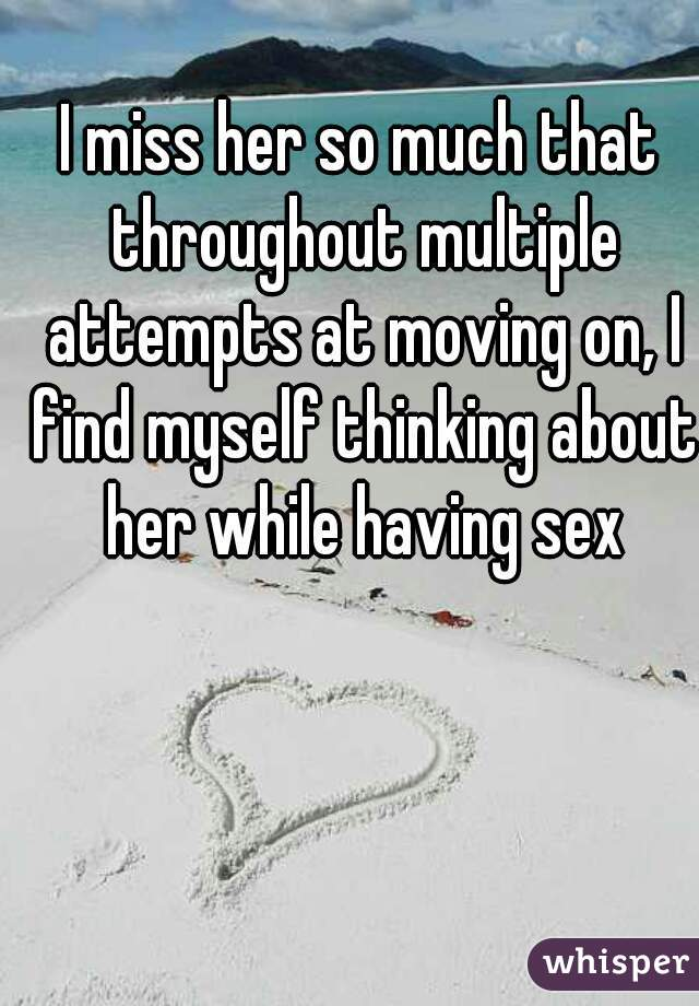 I miss her so much that throughout multiple attempts at moving on, I find myself thinking about her while having sex