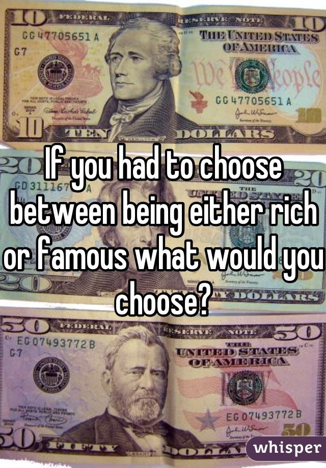 If you had to choose between being either rich or famous what would you choose?