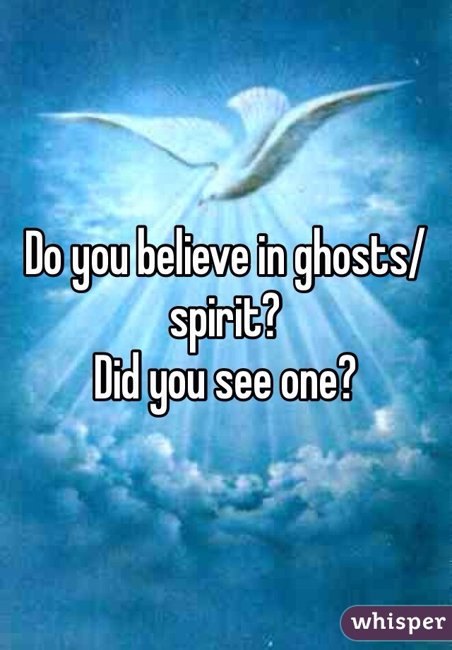 Do you believe in ghosts/spirit?  Did you see one?