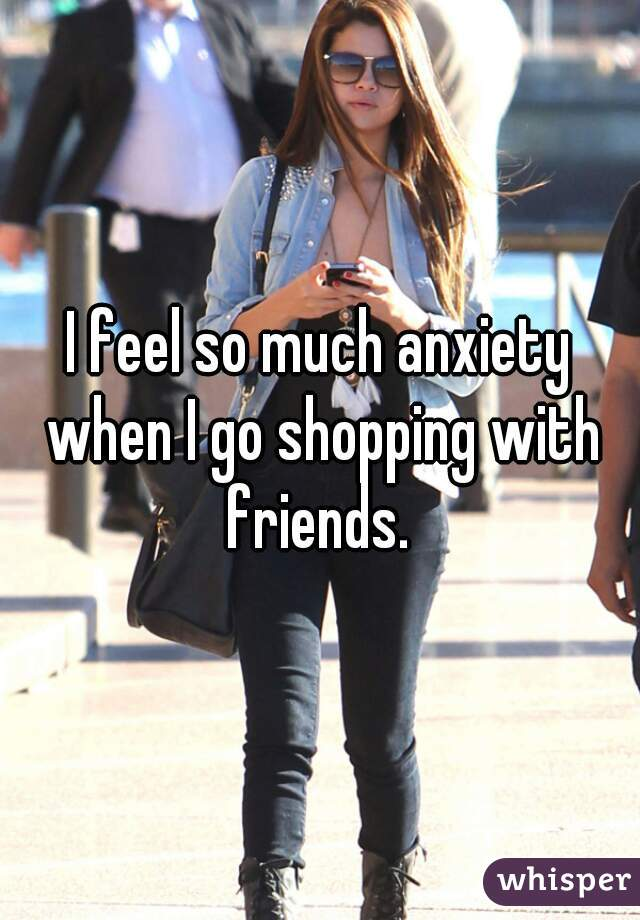 I feel so much anxiety when I go shopping with friends.