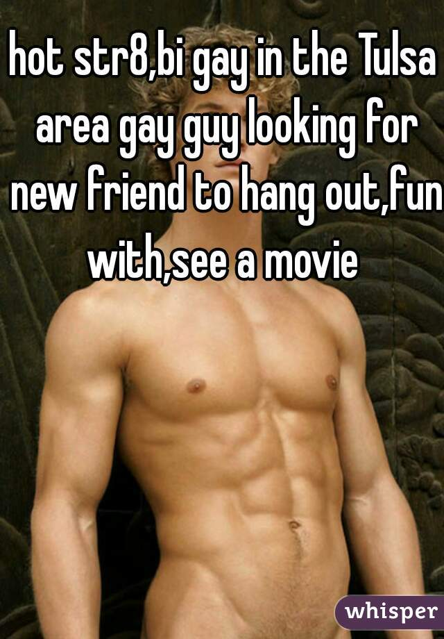 hot str8,bi gay in the Tulsa area gay guy looking for new friend to hang out,fun with,see a movie