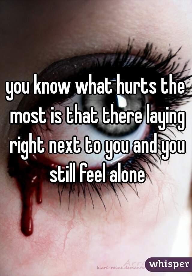 you know what hurts the most is that there laying right next to you and you still feel alone
