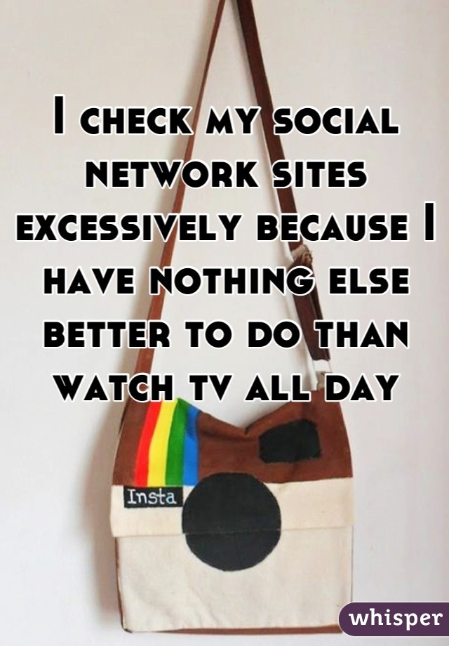 I check my social network sites excessively because I have nothing else better to do than watch tv all day
