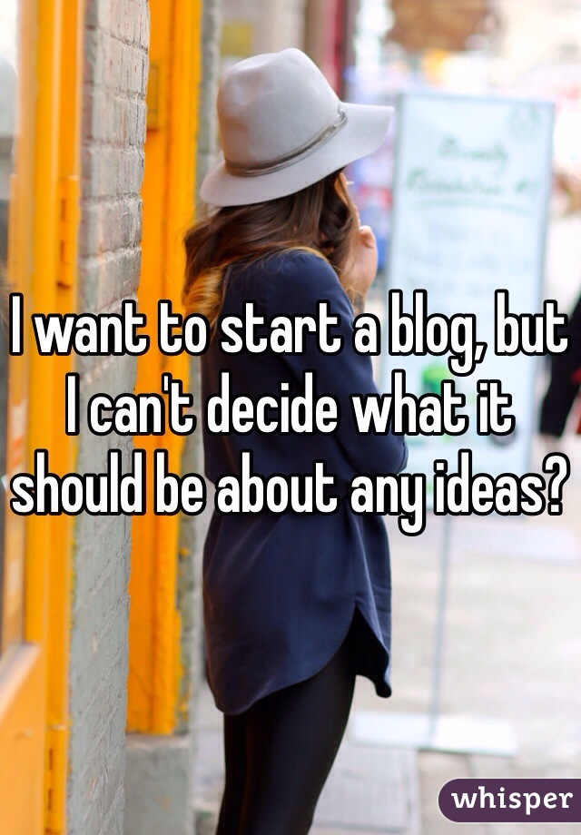 I want to start a blog, but I can't decide what it should be about any ideas?
