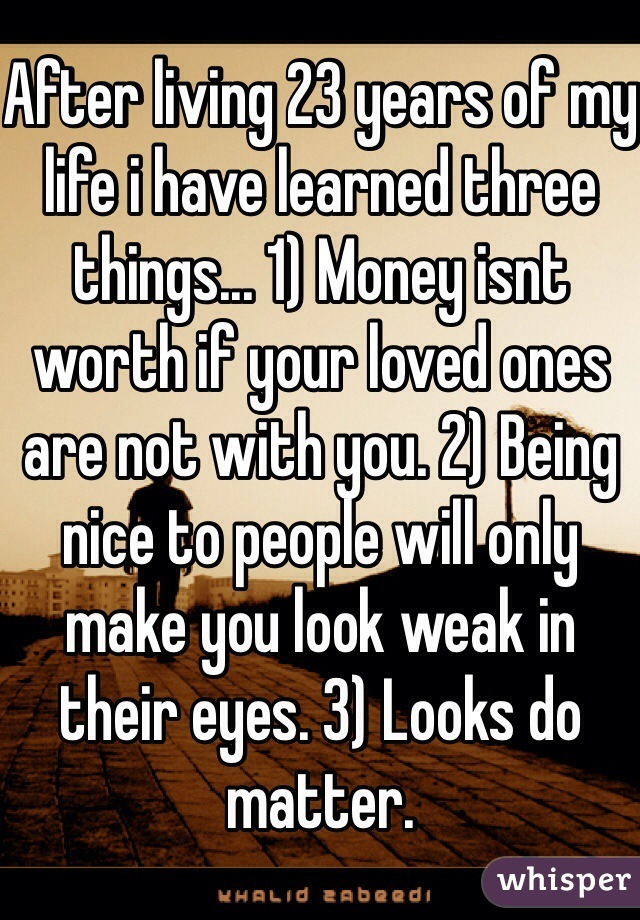 After living 23 years of my life i have learned three things... 1) Money isnt worth if your loved ones are not with you. 2) Being nice to people will only make you look weak in their eyes. 3) Looks do matter.