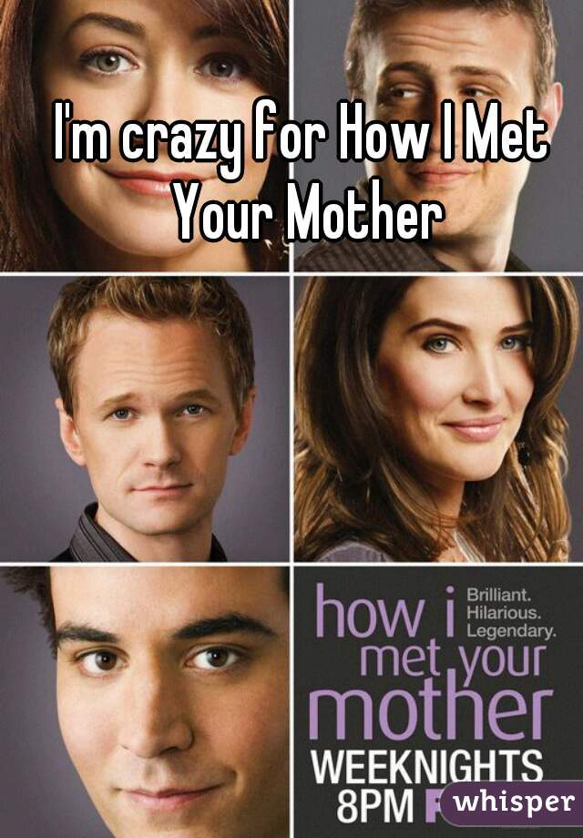 I'm crazy for How I Met Your Mother