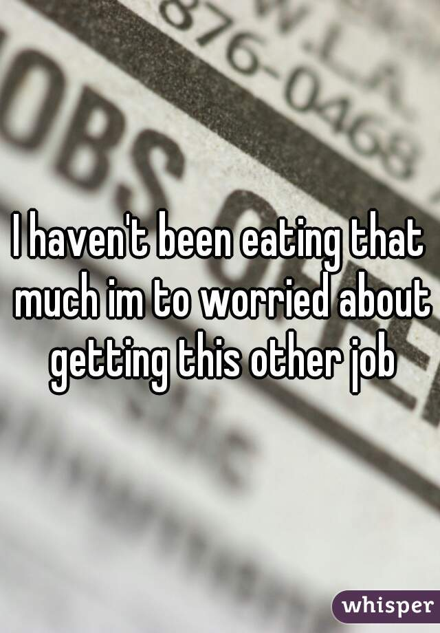 I haven't been eating that much im to worried about getting this other job
