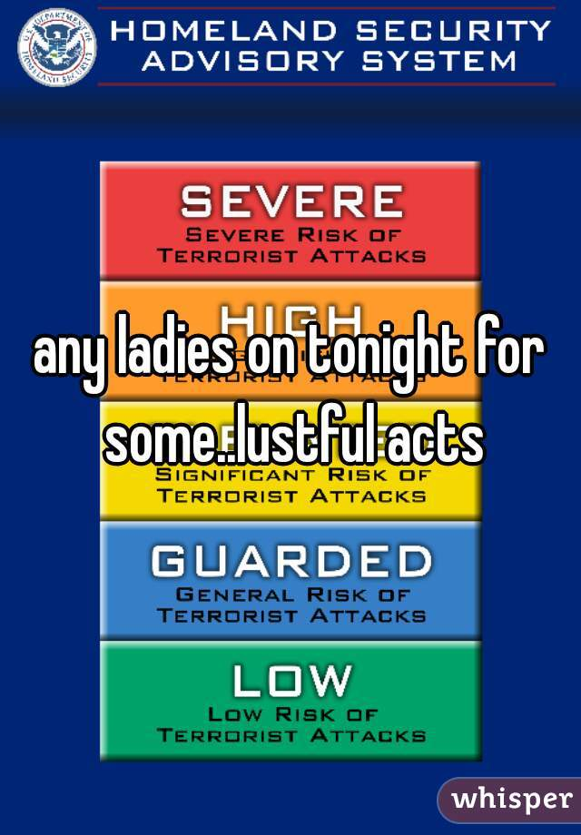 any ladies on tonight for some..lustful acts