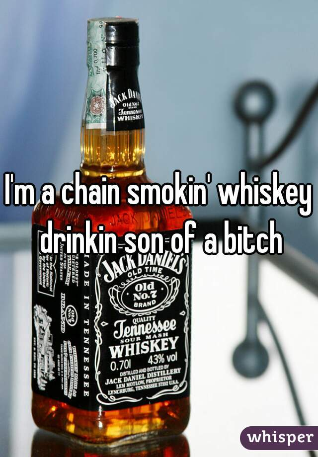 I'm a chain smokin' whiskey drinkin son of a bitch