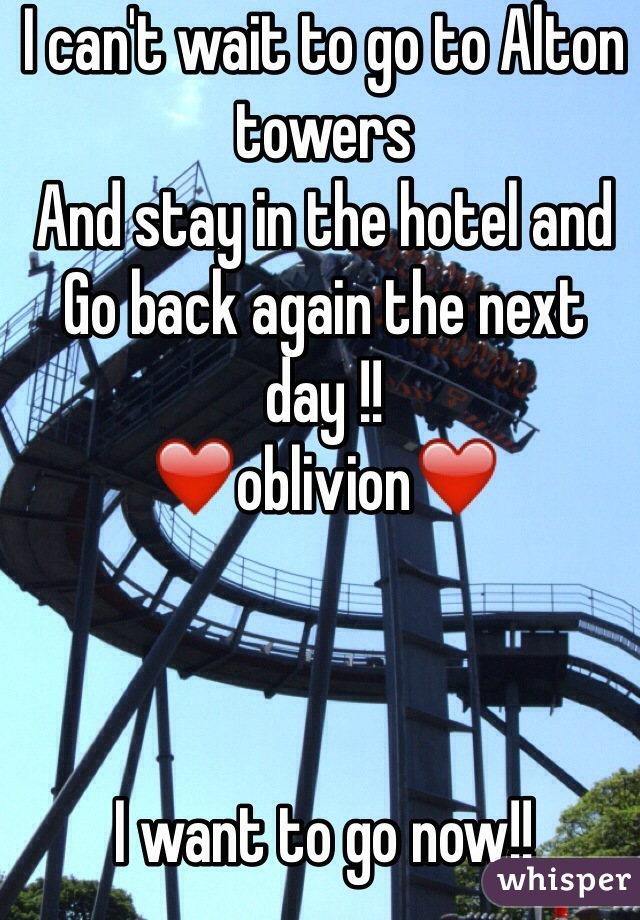 I can't wait to go to Alton towers And stay in the hotel and  Go back again the next day !! ❤️oblivion❤️    I want to go now!!
