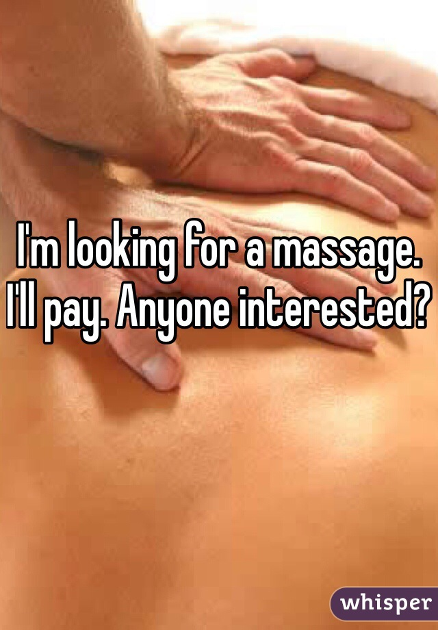 I'm looking for a massage. I'll pay. Anyone interested?