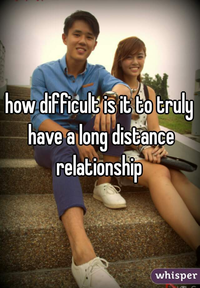 how difficult is it to truly have a long distance relationship