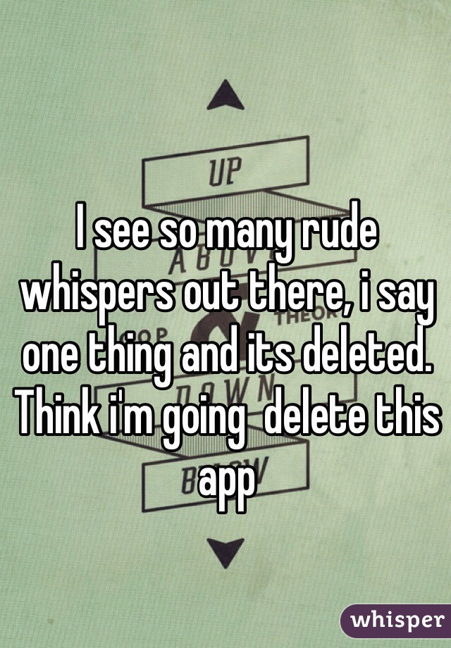 I see so many rude whispers out there, i say one thing and its deleted. Think i'm going  delete this app