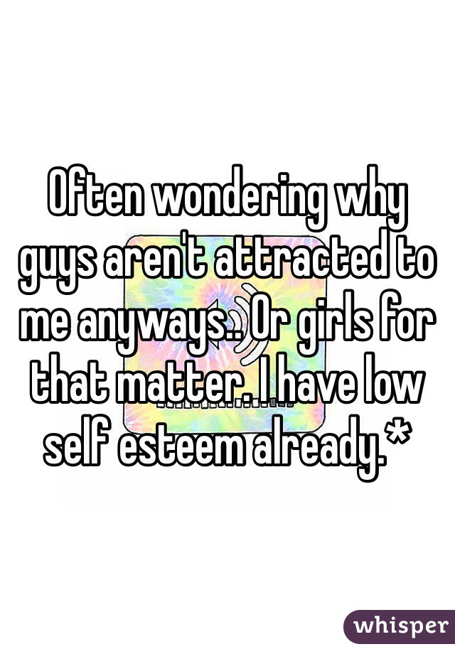 Often wondering why guys aren't attracted to me anyways.. Or girls for that matter. I have low self esteem already.*
