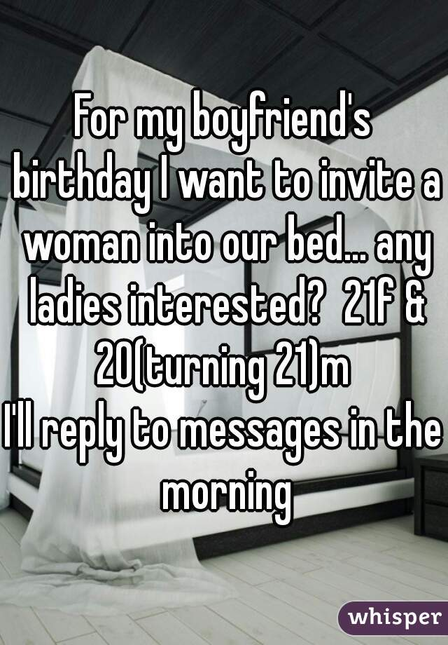 For my boyfriend's birthday I want to invite a woman into our bed... any ladies interested?  21f & 20(turning 21)m  I'll reply to messages in the morning