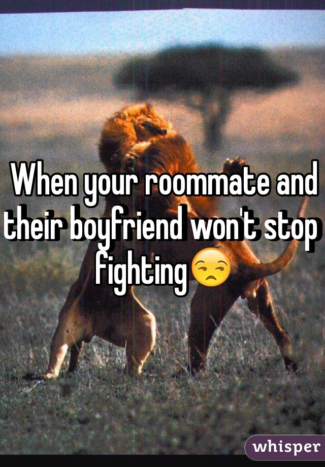 When your roommate and their boyfriend won't stop fighting😒