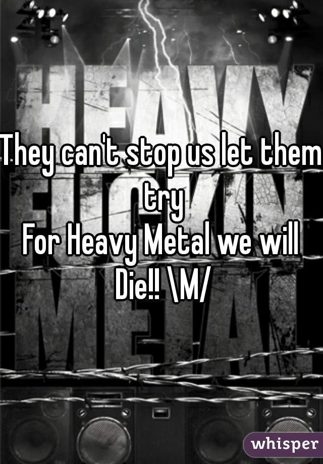 They can't stop us let them try For Heavy Metal we will Die!! \M/