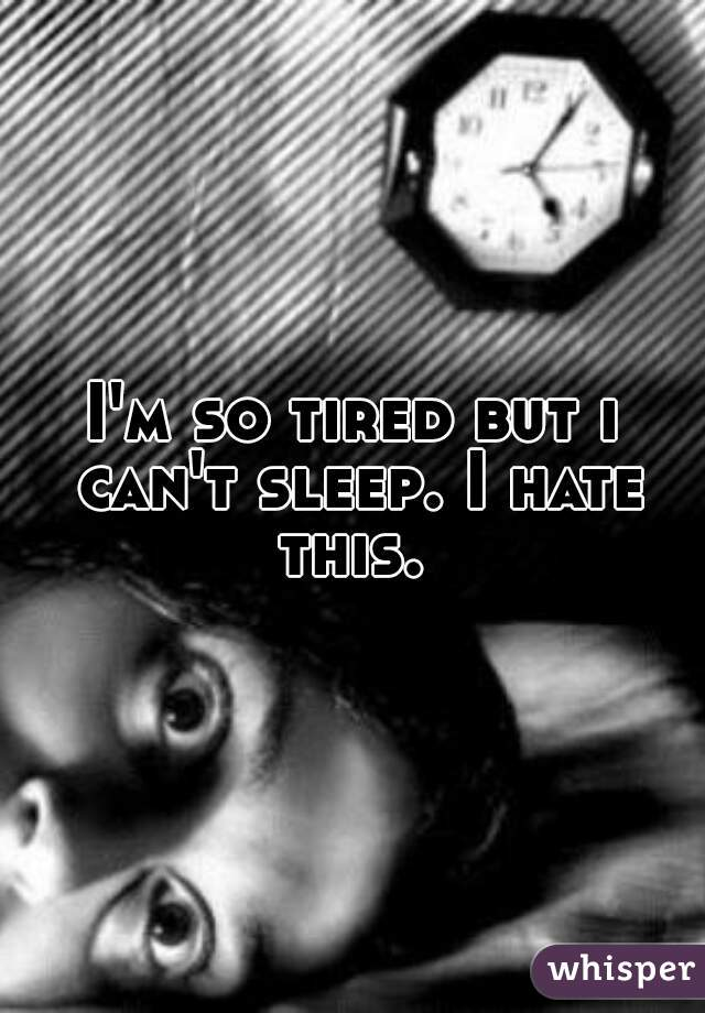 I'm so tired but i can't sleep. I hate this.