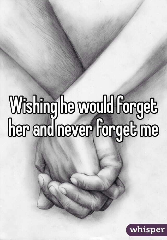 Wishing he would forget her and never forget me