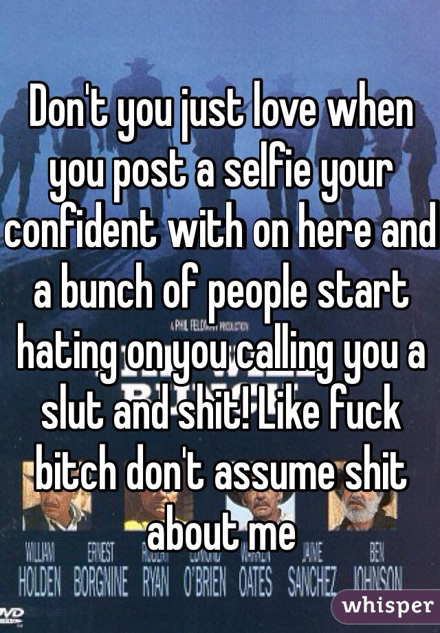 Don't you just love when you post a selfie your confident with on here and a bunch of people start hating on you calling you a slut and shit! Like fuck bitch don't assume shit about me