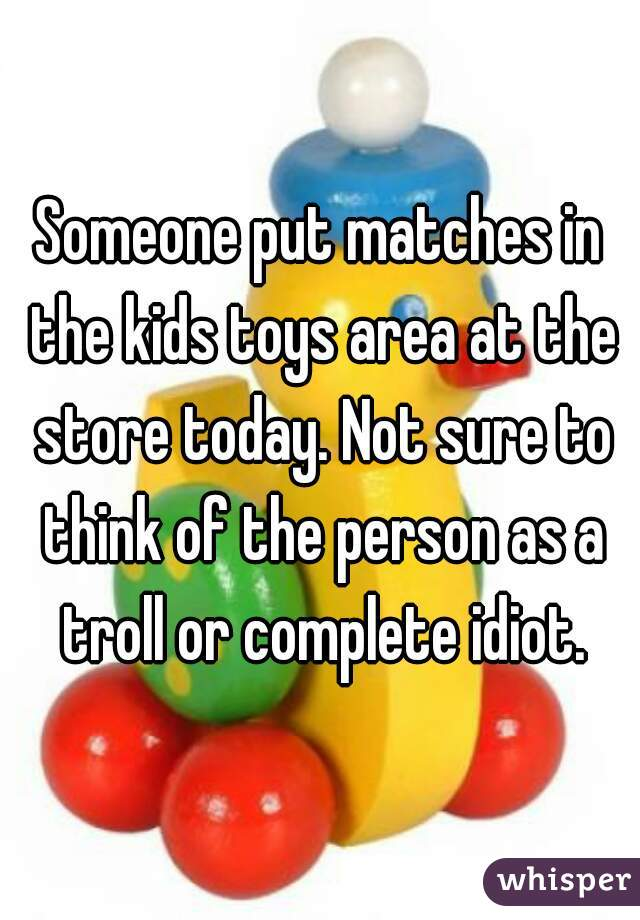 Someone put matches in the kids toys area at the store today. Not sure to think of the person as a troll or complete idiot.