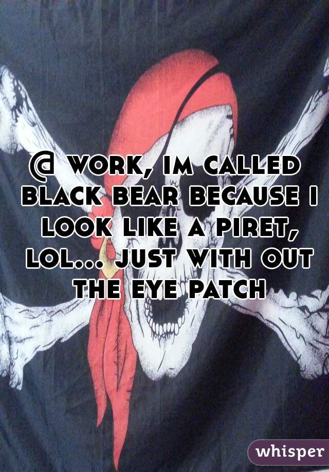 @ work, im called black bear because i look like a piret, lol... just with out the eye patch