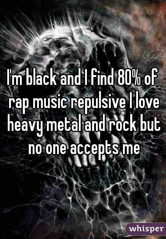 I'm black and I find 80% of rap music repulsive I love heavy metal and rock but no one accepts me