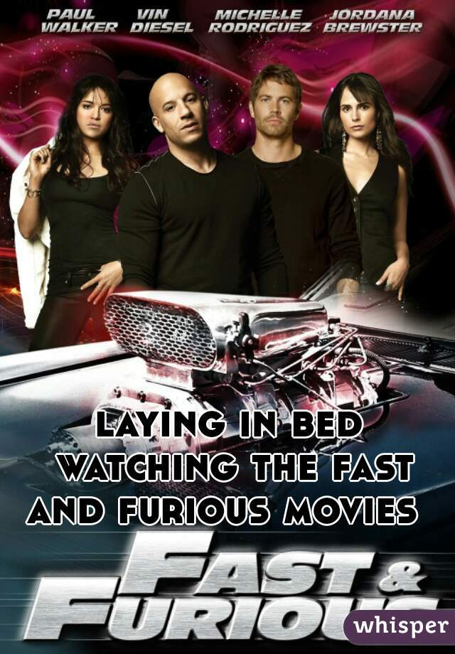laying in bed watching the fast and furious movies