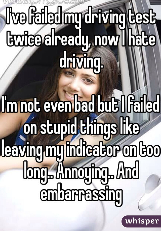 I've failed my driving test twice already, now I hate driving.   I'm not even bad but I failed on stupid things like leaving my indicator on too long.. Annoying.. And embarrassing