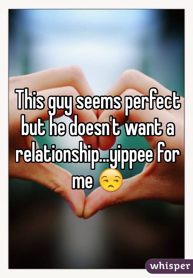 This guy seems perfect but he doesn't want a relationship...yippee for me 😒