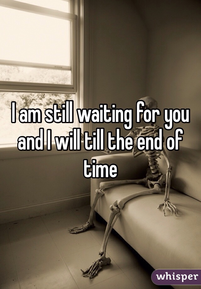 I am still waiting for you and I will till the end of time