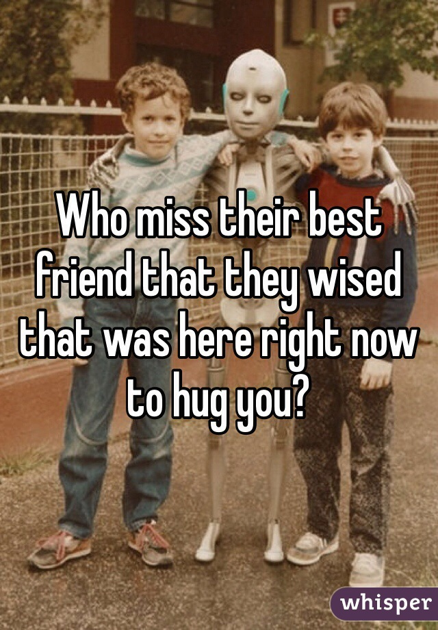 Who miss their best friend that they wised that was here right now to hug you?