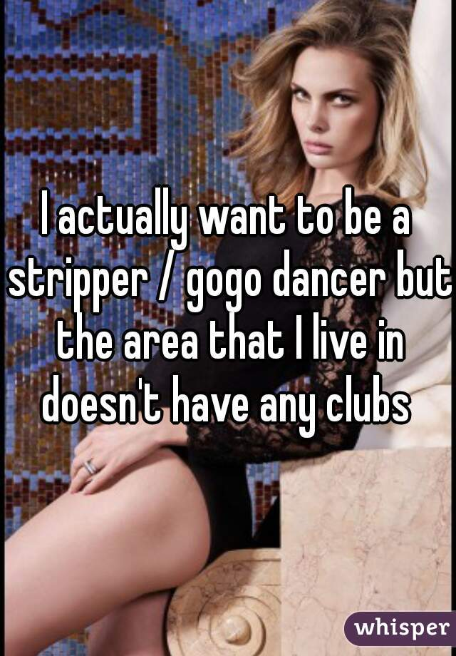I actually want to be a stripper / gogo dancer but the area that I live in doesn't have any clubs