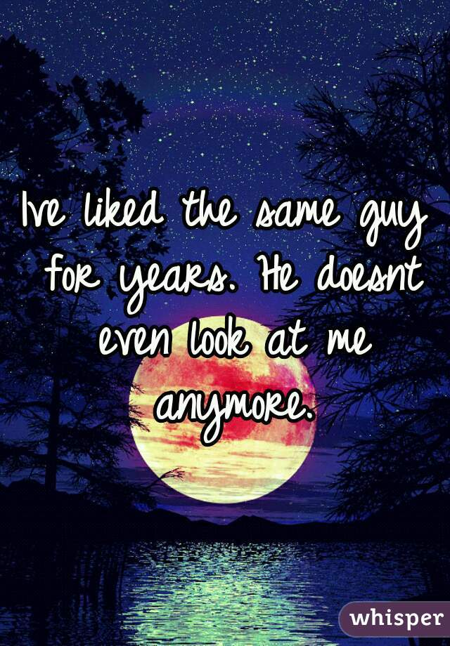 Ive liked the same guy for years. He doesnt even look at me anymore.